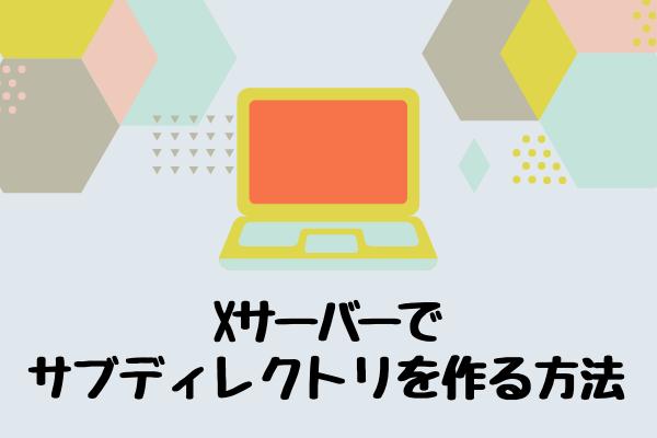 Xサーバーで サブディレクトリを作る方法